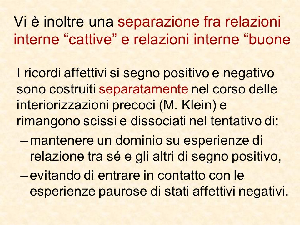 Vi è inoltre una separazione fra relazioni interne cattive e relazioni interne buone I ricordi affettivi si segno positivo e negativo sono costruiti separatamente nel corso delle interiorizzazioni precoci (M.