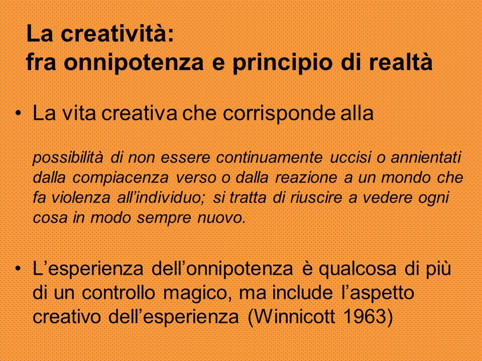 La creatività: fra onnipotenza e principio di realtà La vita creativa che corrisponde alla possibilità di non essere continuamente uccisi o annientati