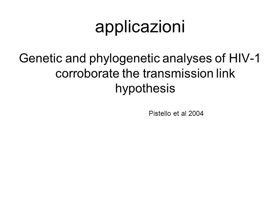 applicazioni Genetic and phylogenetic analyses of HIV-1 corroborate the transmission link hypothesis Pistello et al 2004