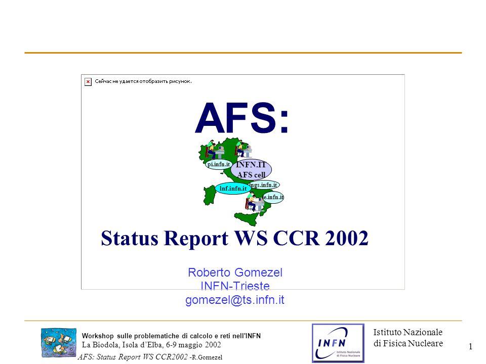Istituto Nazionale di Fisica Nucleare La Biodola, Isola d'Elba, 6-9 maggio 2002 AFS: Status Report WS CCR2002 - R.Gomezel Workshop sulle problematiche di calcolo e reti nell INFN 2 Configurazione celle AFS nell'INFN Attualmente sono configurate 6 celle AFS nell'INFN: –Cella nazionale: INFN.IT –Celle locali: PI.INFN.IT LE.INFN.IT LNGS.INFN.IT LNF.INFN.IT –Cella di esperimento KLOE.INFN.IT INFN.IT AFS cell le.infn.it lngs.infn.it pi.infn.it lnf.infn.it Kloe.infn.it