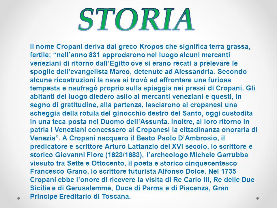 Il nome Cropani deriva dal greco Kropos che significa terra grassa, fertile; nell'anno 831 approdarono nel luogo alcuni mercanti veneziani di ritorno dall'Egitto ove si erano recati a prelevare le spoglie dell'evangelista Marco, detenute ad Alessandria.