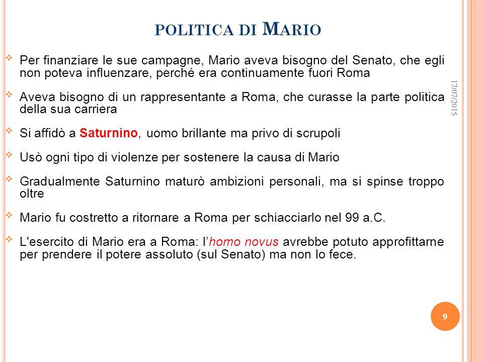 POLITICA DI M ARIO  Per finanziare le sue campagne, Mario aveva bisogno del Senato, che egli non poteva influenzare, perché era continuamente fuori Roma  Aveva bisogno di un rappresentante a Roma, che curasse la parte politica della sua carriera  Si affidò a Saturnino, uomo brillante ma privo di scrupoli  Usò ogni tipo di violenze per sostenere la causa di Mario  Gradualmente Saturnino maturò ambizioni personali, ma si spinse troppo oltre  Mario fu costretto a ritornare a Roma per schiacciarlo nel 99 a.C.