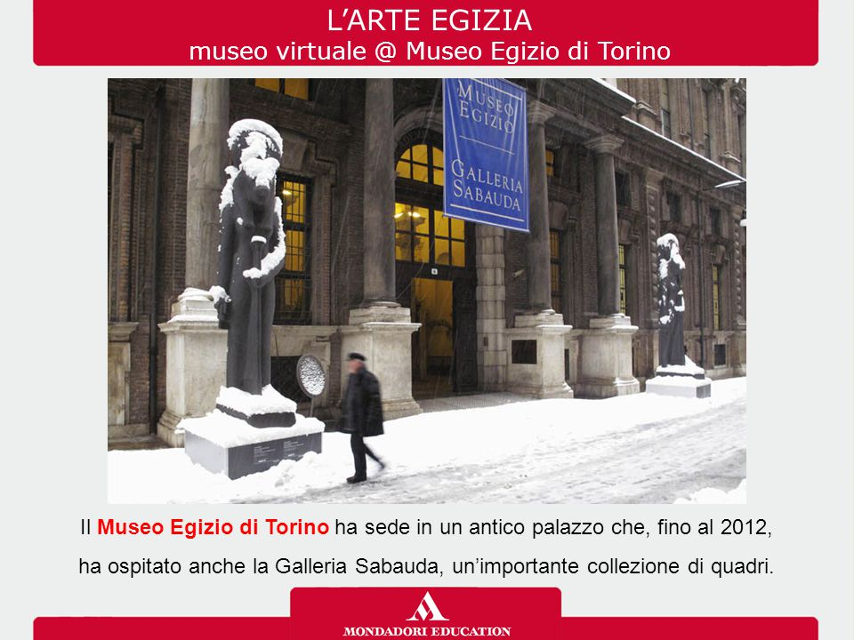 L'ARTE EGIZIA museo virtuale @ Museo Egizio di Torino Il Museo Egizio di Torino ha sede in un antico palazzo che, fino al 2012, ha ospitato anche la Galleria Sabauda, un'importante collezione di quadri.