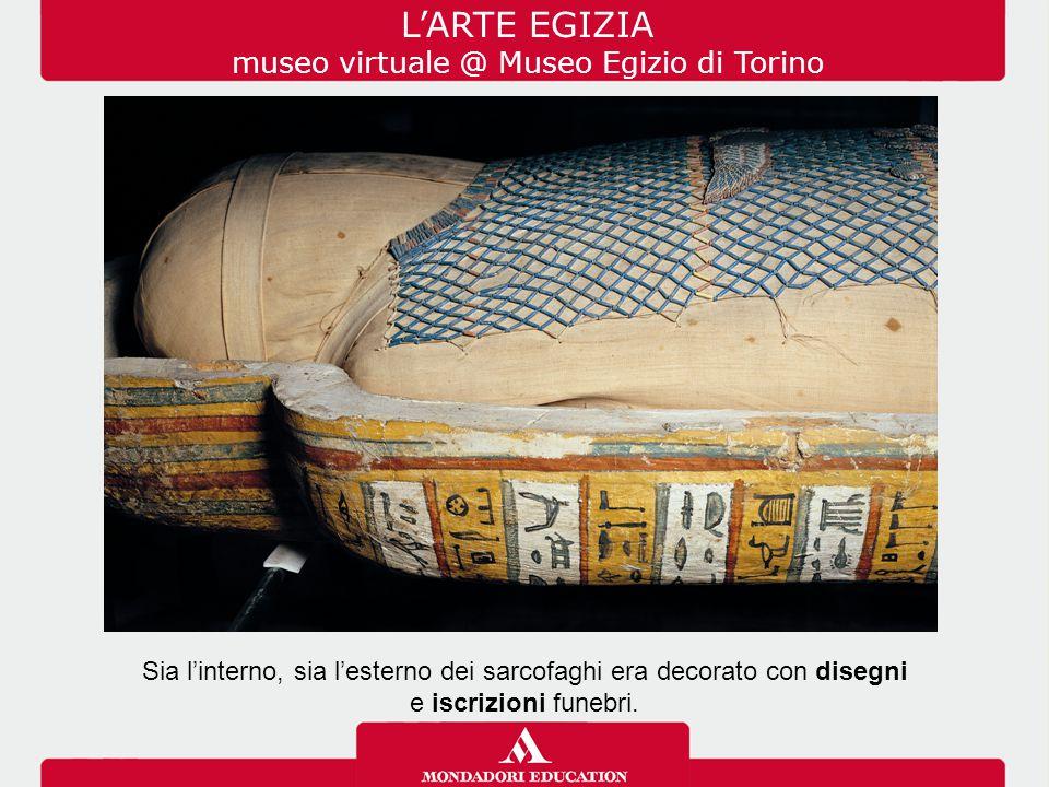 L'ARTE EGIZIA museo virtuale @ Museo Egizio di Torino Sia l'interno, sia l'esterno dei sarcofaghi era decorato con disegni e iscrizioni funebri.
