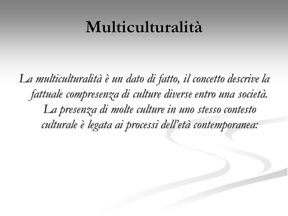 Multiculturalità La multiculturalità è un dato di fatto, il concetto descrive la fattuale compresenza di culture diverse entro una società. La presenz