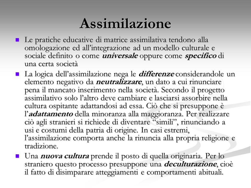 Assimilazione Le pratiche educative di matrice assimilativa tendono alla omologazione ed all'integrazione ad un modello culturale e sociale definito o