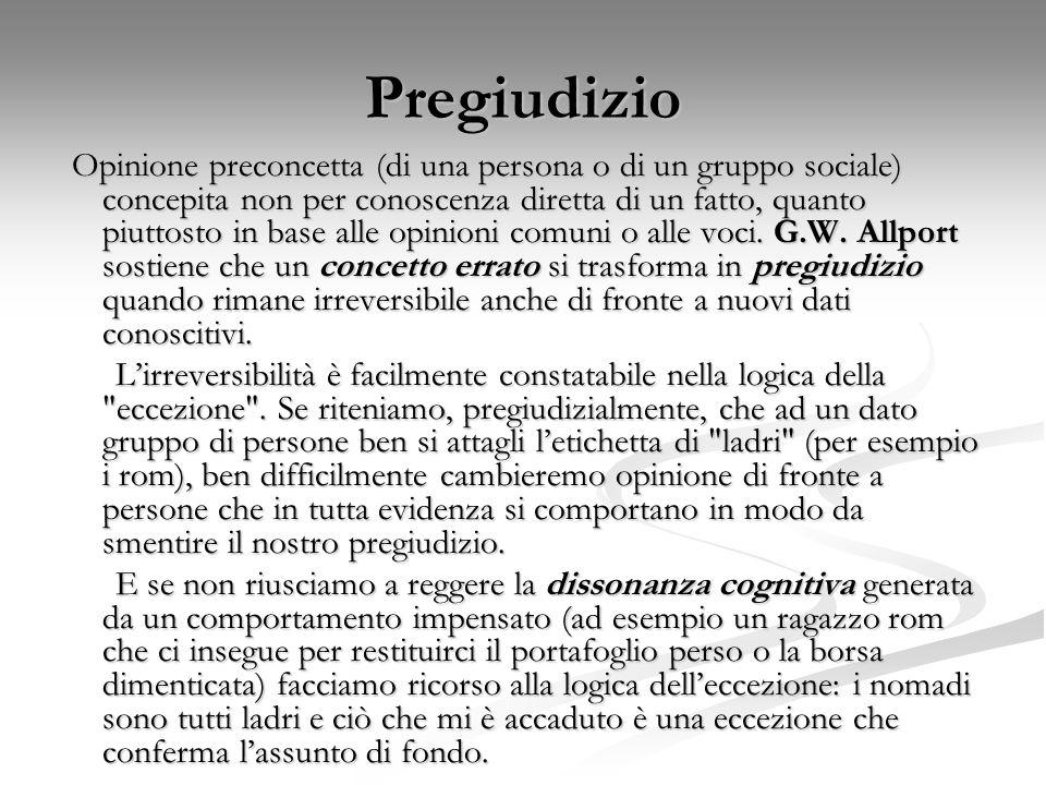 Pregiudizio Opinione preconcetta (di una persona o di un gruppo sociale) concepita non per conoscenza diretta di un fatto, quanto piuttosto in base al
