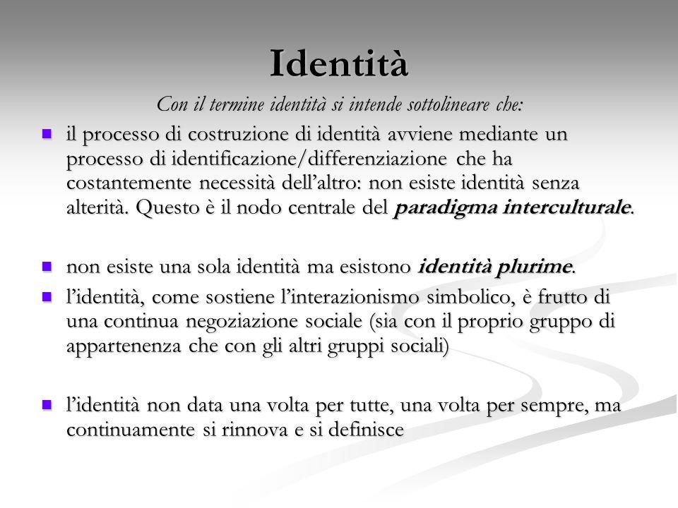 Identità Con il termine identità si intende sottolineare che: il processo di costruzione di identità avviene mediante un processo di identificazione/d