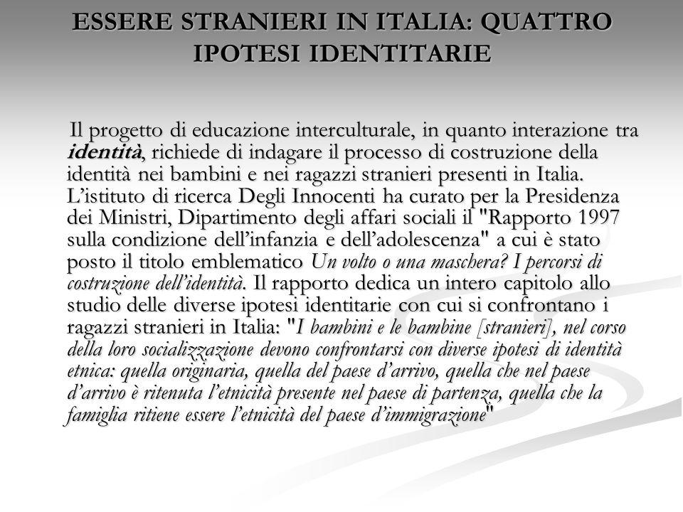 ESSERE STRANIERI IN ITALIA: QUATTRO IPOTESI IDENTITARIE Il progetto di educazione interculturale, in quanto interazione tra identità, richiede di inda
