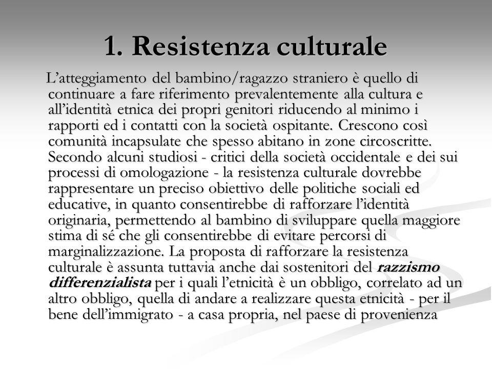 1. Resistenza culturale L'atteggiamento del bambino/ragazzo straniero è quello di continuare a fare riferimento prevalentemente alla cultura e all'ide