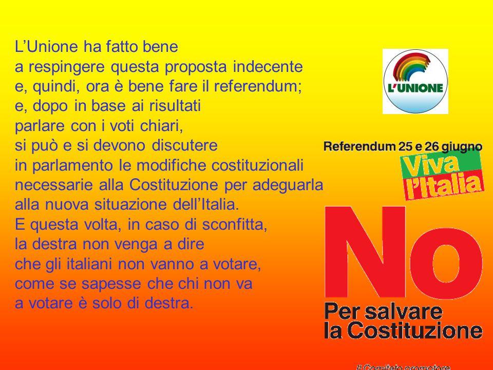 L'Unione ha fatto bene a respingere questa proposta indecente e, quindi, ora è bene fare il referendum; e, dopo in base ai risultati parlare con i voti chiari, si può e si devono discutere in parlamento le modifiche costituzionali necessarie alla Costituzione per adeguarla alla nuova situazione dell'Italia.
