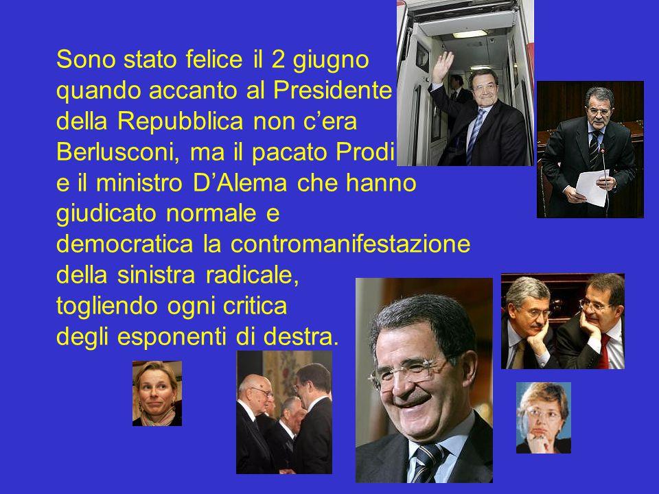 Sono stato felice il 2 giugno quando accanto al Presidente della Repubblica non c'era Berlusconi, ma il pacato Prodi e il ministro D'Alema che hanno giudicato normale e democratica la contromanifestazione della sinistra radicale, togliendo ogni critica degli esponenti di destra.