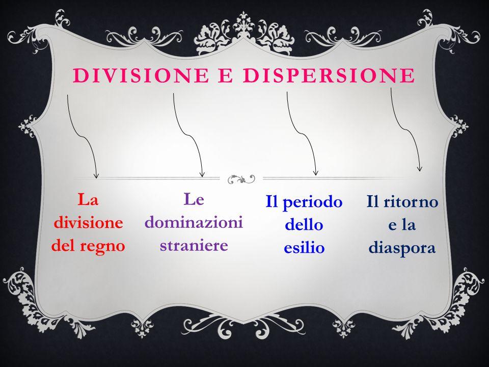 DIVISIONE E DISPERSIONE Le dominazioni straniere La divisione del regno Il ritorno e la diaspora Il periodo dello esilio