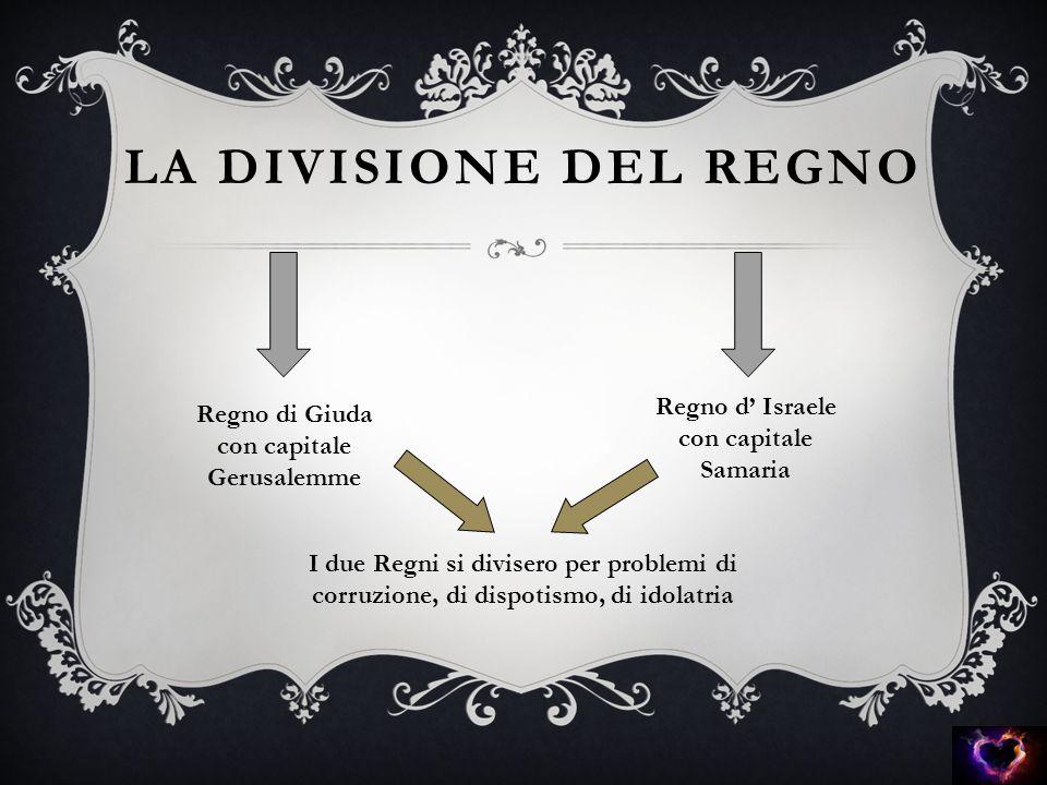 LA DIVISIONE DEL REGNO Regno di Giuda con capitale Gerusalemme Regno d' Israele con capitale Samaria I due Regni si divisero per problemi di corruzion