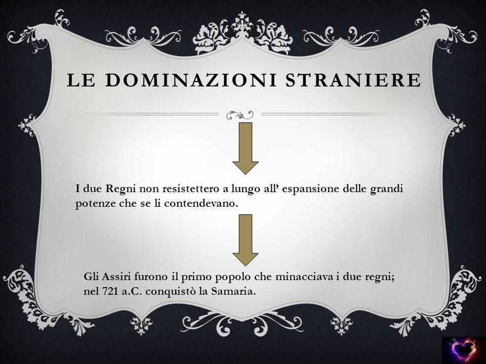 LE DOMINAZIONI STRANIERE I due Regni non resistettero a lungo all' espansione delle grandi potenze che se li contendevano. Gli Assiri furono il primo