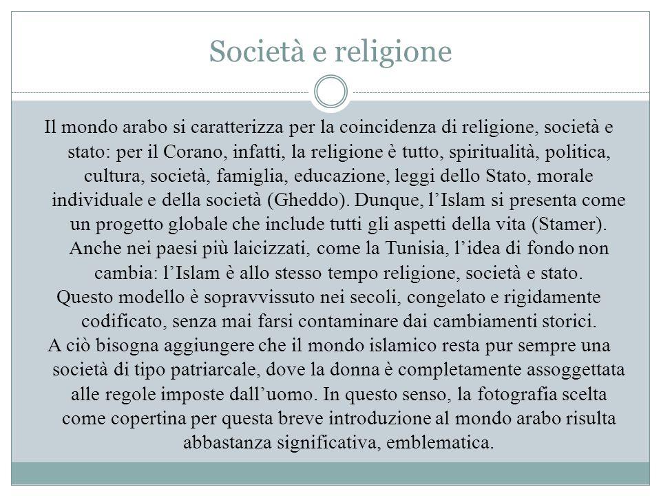 Società e religione Il mondo arabo si caratterizza per la coincidenza di religione, società e stato: per il Corano, infatti, la religione è tutto, spi