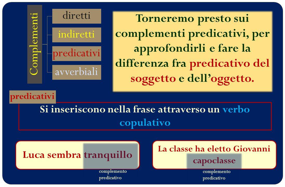 Si inseriscono nella frase attraverso un verbo copulativo Complementi diretti indiretti predicativi avverbiali completano il significato di uno degli