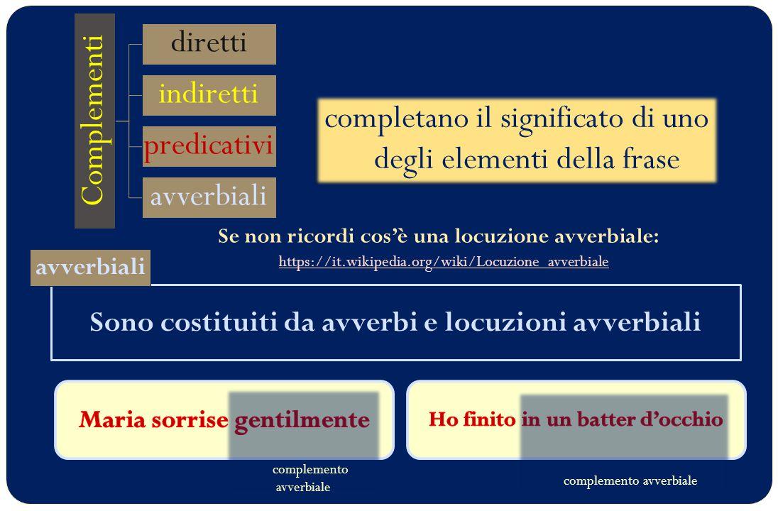 Sono costituiti da avverbi e locuzioni avverbiali Complementi diretti indiretti predicativi avverbiali completano il significato di uno degli elementi