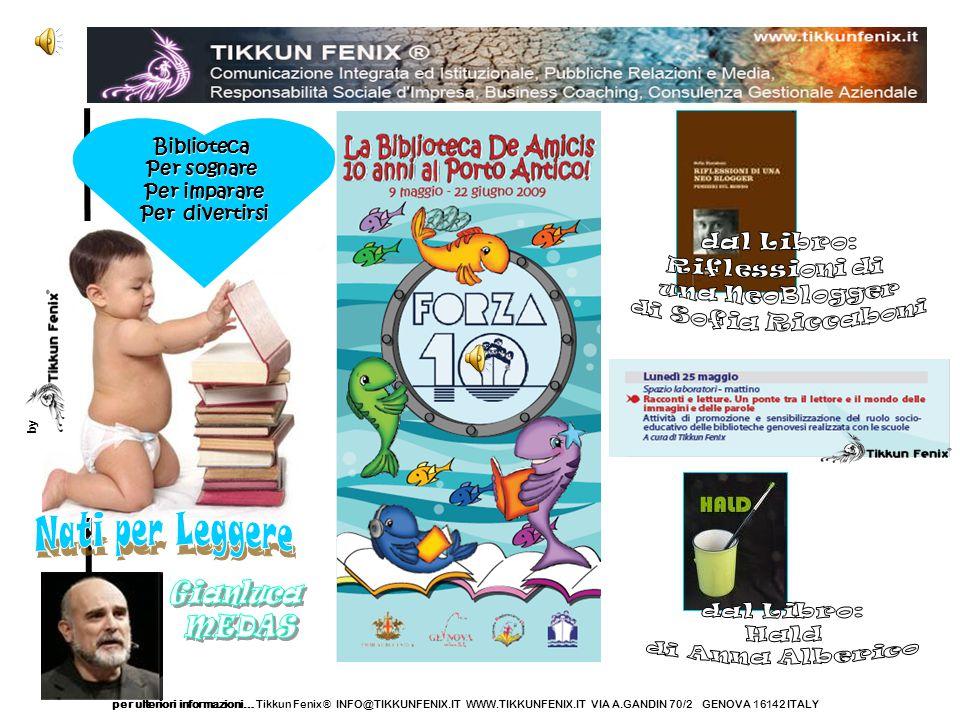 per ulteriori informazioni… Tikkun Fenix ® INFO@TIKKUNFENIX.IT WWW.TIKKUNFENIX.IT VIA A.GANDIN 70/2 GENOVA 16142 ITALYBiblioteca Per sognare Per imparare Per divertirsi by