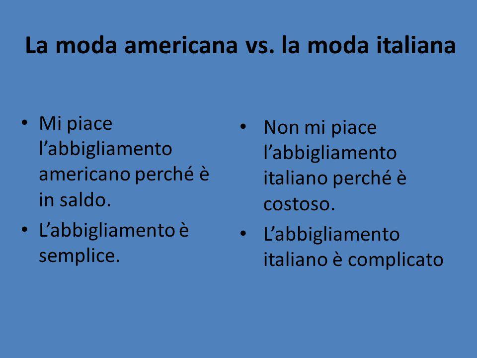 La moda americana vs. la moda italiana Mi piace l'abbigliamento americano perché è in saldo. L'abbigliamento è semplice. Non mi piace l'abbigliamento