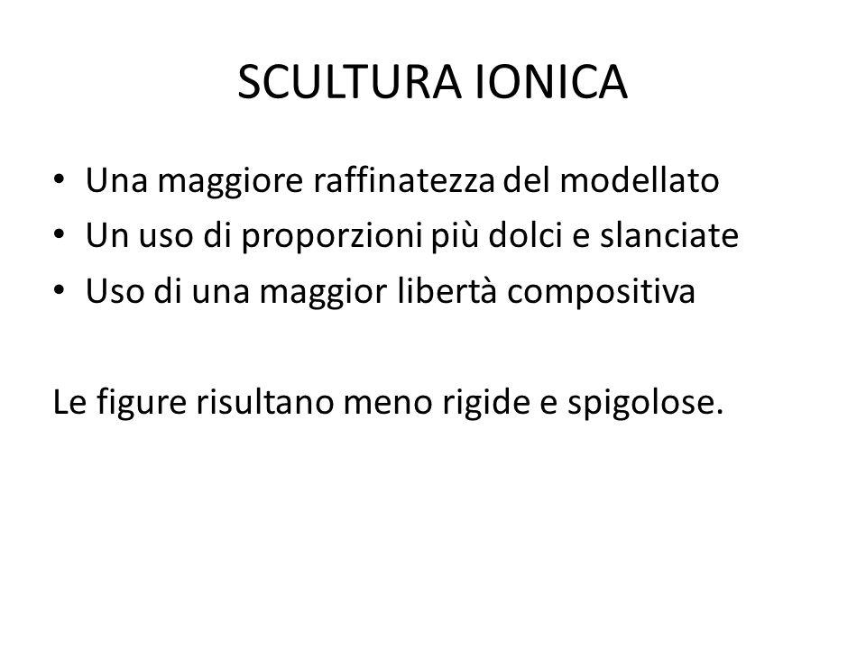 SCULTURA IONICA Una maggiore raffinatezza del modellato Un uso di proporzioni più dolci e slanciate Uso di una maggior libertà compositiva Le figure r