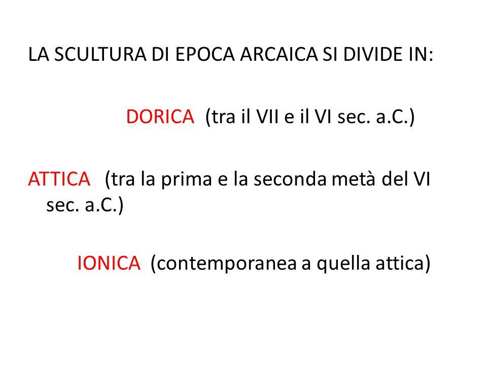 LA SCULTURA DI EPOCA ARCAICA SI DIVIDE IN: DORICA (tra il VII e il VI sec. a.C.) ATTICA (tra la prima e la seconda metà del VI sec. a.C.) IONICA (cont