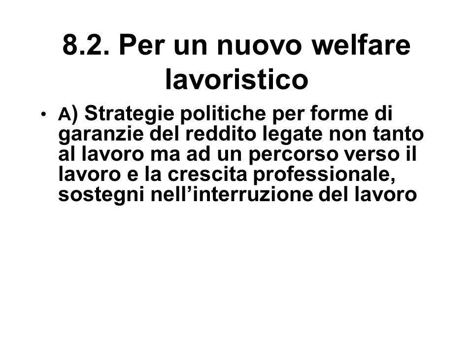 8.2. Per un nuovo welfare lavoristico A ) Strategie politiche per forme di garanzie del reddito legate non tanto al lavoro ma ad un percorso verso il