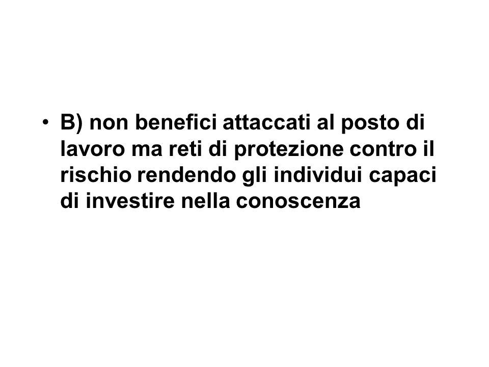 B) non benefici attaccati al posto di lavoro ma reti di protezione contro il rischio rendendo gli individui capaci di investire nella conoscenza