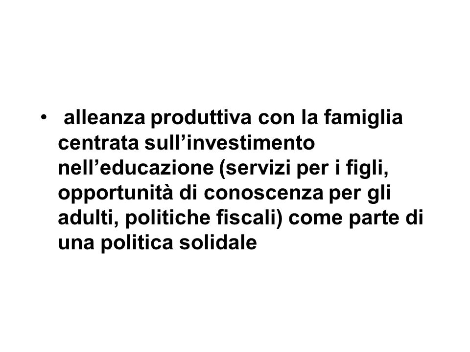 alleanza produttiva con la famiglia centrata sull'investimento nell'educazione (servizi per i figli, opportunità di conoscenza per gli adulti, politiche fiscali) come parte di una politica solidale