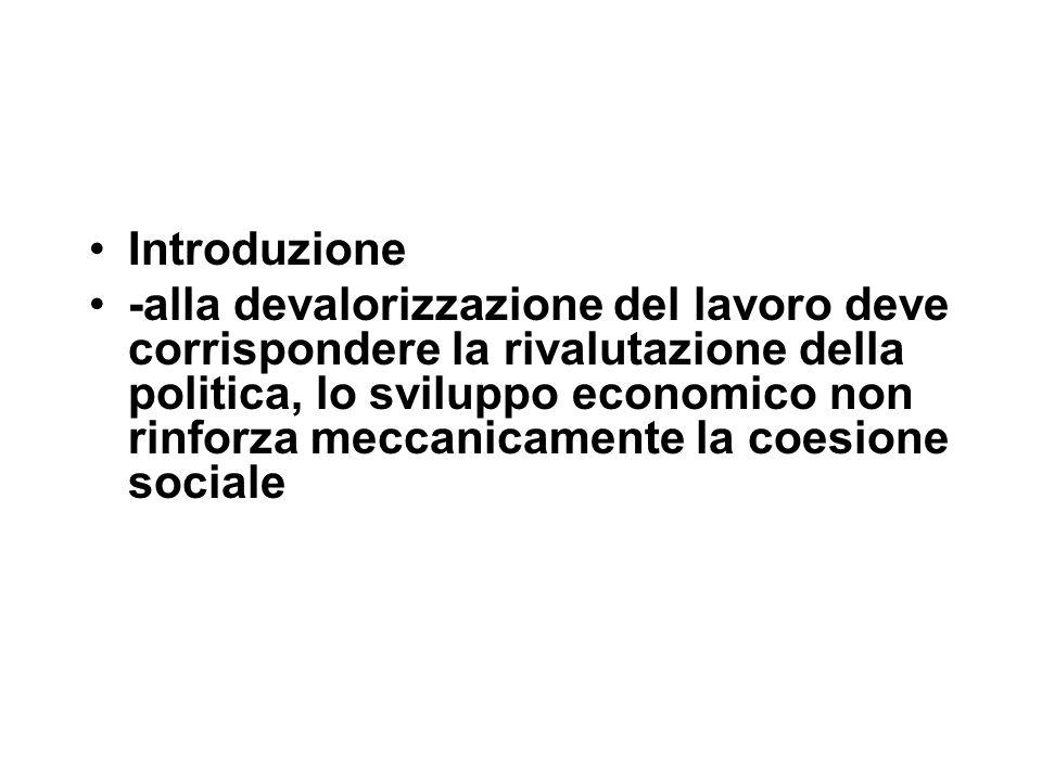 Introduzione -alla devalorizzazione del lavoro deve corrispondere la rivalutazione della politica, lo sviluppo economico non rinforza meccanicamente la coesione sociale