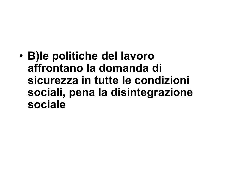 B)le politiche del lavoro affrontano la domanda di sicurezza in tutte le condizioni sociali, pena la disintegrazione sociale