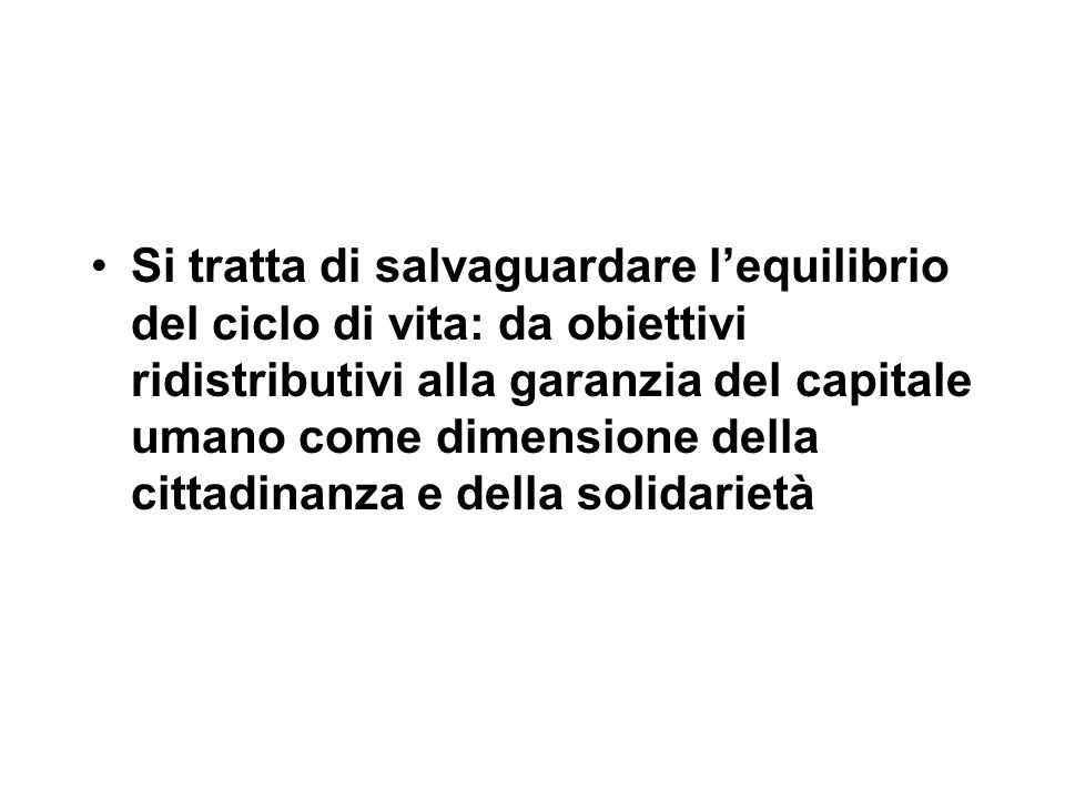 Si tratta di salvaguardare l'equilibrio del ciclo di vita: da obiettivi ridistributivi alla garanzia del capitale umano come dimensione della cittadinanza e della solidarietà