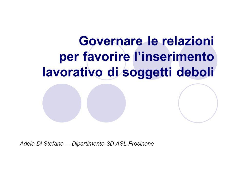 Governare le relazioni per favorire l'inserimento lavorativo di soggetti deboli Adele Di Stefano – Dipartimento 3D ASL Frosinone