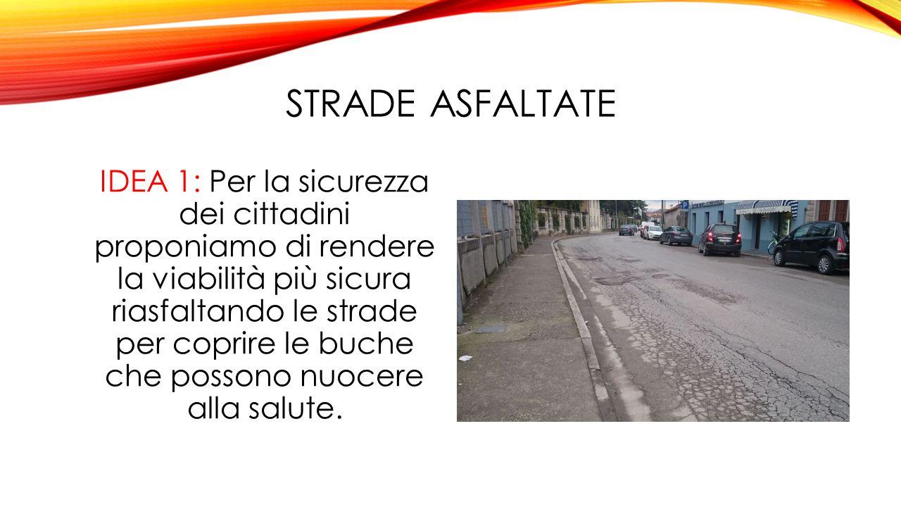 STRADE ASFALTATE IDEA 1: Per la sicurezza dei cittadini proponiamo di rendere la viabilità più sicura riasfaltando le strade per coprire le buche che possono nuocere alla salute.