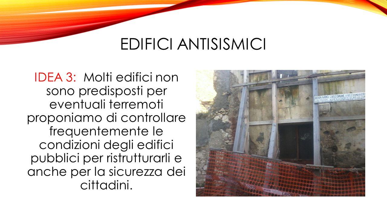 EDIFICI ANTISISMICI IDEA 3: Molti edifici non sono predisposti per eventuali terremoti proponiamo di controllare frequentemente le condizioni degli edifici pubblici per ristrutturarli e anche per la sicurezza dei cittadini.