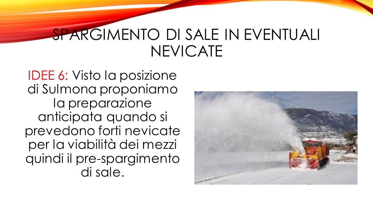 SPARGIMENTO DI SALE IN EVENTUALI NEVICATE IDEE 6: Visto la posizione di Sulmona proponiamo la preparazione anticipata quando si prevedono forti nevicate per la viabilità dei mezzi quindi il pre-spargimento di sale.
