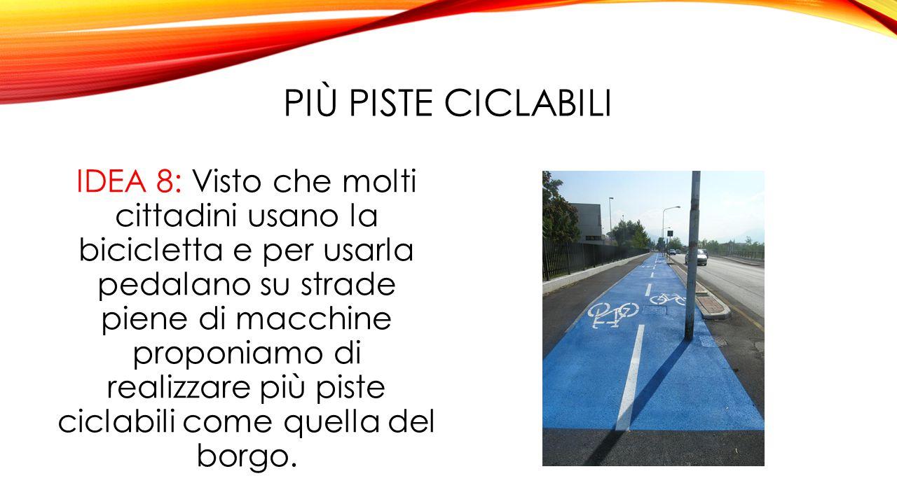 PIÙ PISTE CICLABILI IDEA 8: Visto che molti cittadini usano la bicicletta e per usarla pedalano su strade piene di macchine proponiamo di realizzare più piste ciclabili come quella del borgo.