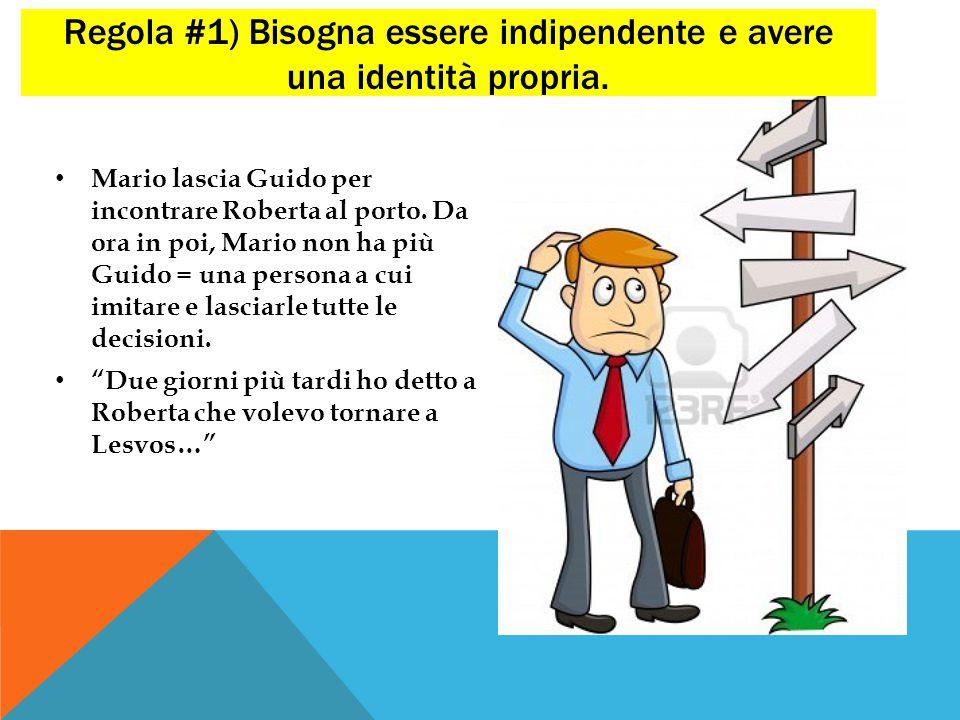 Regola #1) Bisogna essere indipendente e avere una identità propria. Mario lascia Guido per incontrare Roberta al porto. Da ora in poi, Mario non ha p