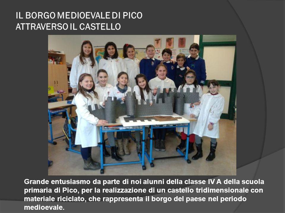 IL BORGO MEDIOEVALE DI PICO ATTRAVERSO IL CASTELLO Grande entusiasmo da parte di noi alunni della classe IV A della scuola primaria di Pico, per la re