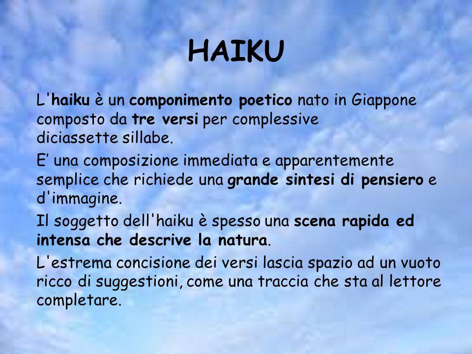 HAIKU L'haiku è un componimento poetico nato in Giappone composto da tre versi per complessive diciassette sillabe. E' una composizione immediata e ap