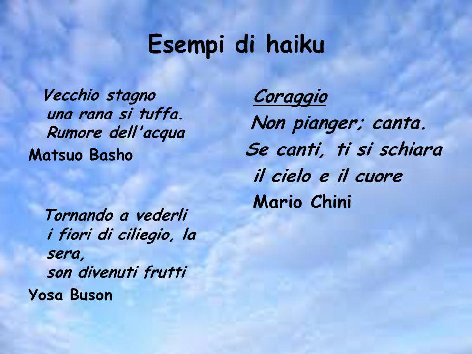 Esempi di haiku Vecchio stagno una rana si tuffa. Rumore dell'acqua Matsuo Basho Tornando a vederli i fiori di ciliegio, la sera, son divenuti frutti