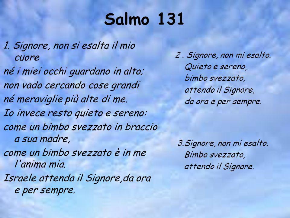 Salmo 131 1. Signore, non si esalta il mio cuore né i miei occhi guardano in alto; non vado cercando cose grandi né meraviglie più alte di me. Io inve