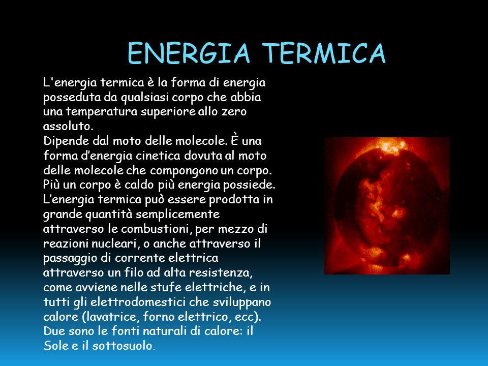 ENERGIA TERMICA L'energia termica è la forma di energia posseduta da qualsiasi corpo che abbia una temperatura superiore allo zero assoluto. Dipende d