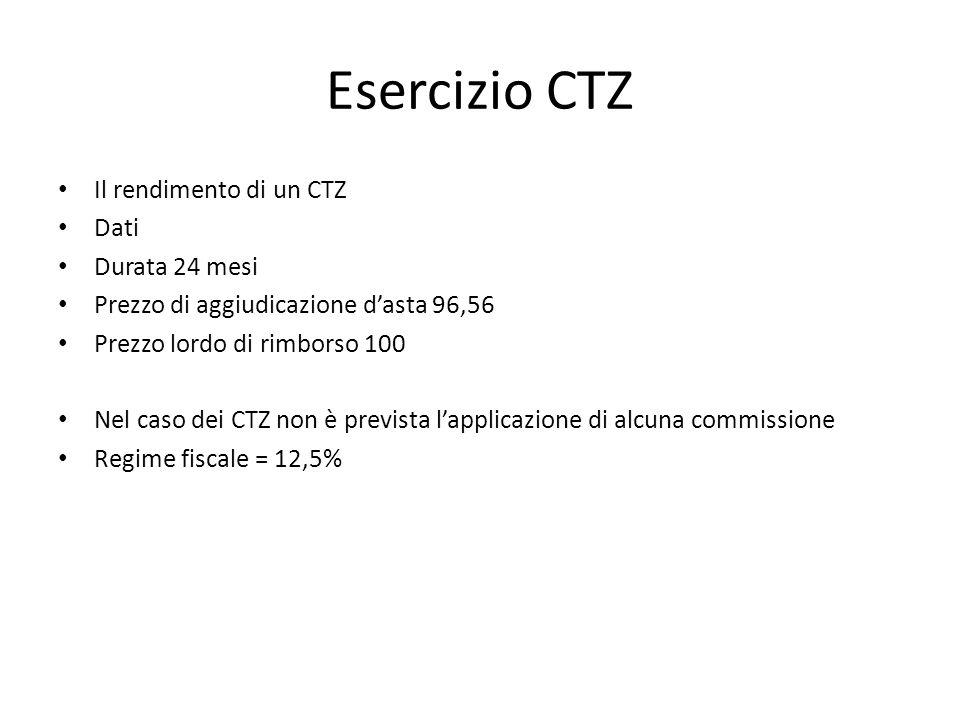 Esercizio CTZ Il rendimento di un CTZ Dati Durata 24 mesi Prezzo di aggiudicazione d'asta 96,56 Prezzo lordo di rimborso 100 Nel caso dei CTZ non è pr