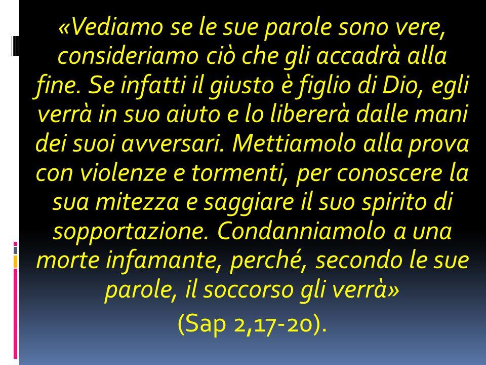 «Vediamo se le sue parole sono vere, consideriamo ciò che gli accadrà alla fine. Se infatti il giusto è figlio di Dio, egli verrà in suo aiuto e lo li