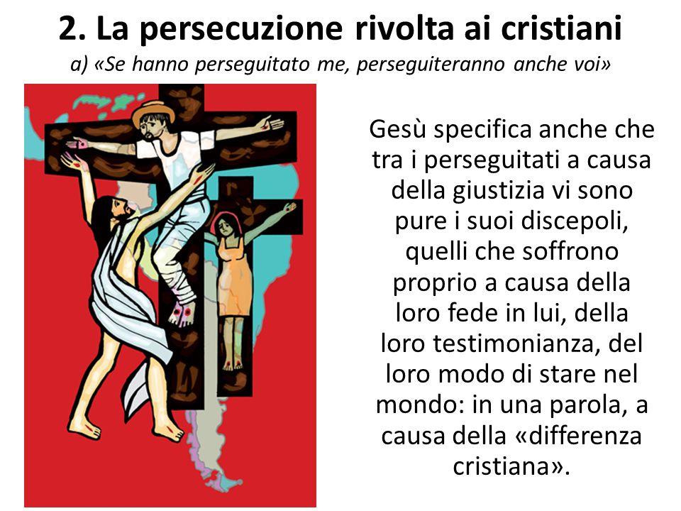 2. La persecuzione rivolta ai cristiani a) «Se hanno perseguitato me, perseguiteranno anche voi» Gesù specifica anche che tra i perseguitati a causa d