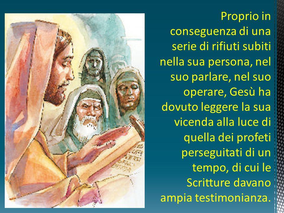 Proprio in conseguenza di una serie di rifiuti subiti nella sua persona, nel suo parlare, nel suo operare, Gesù ha dovuto leggere la sua vicenda alla