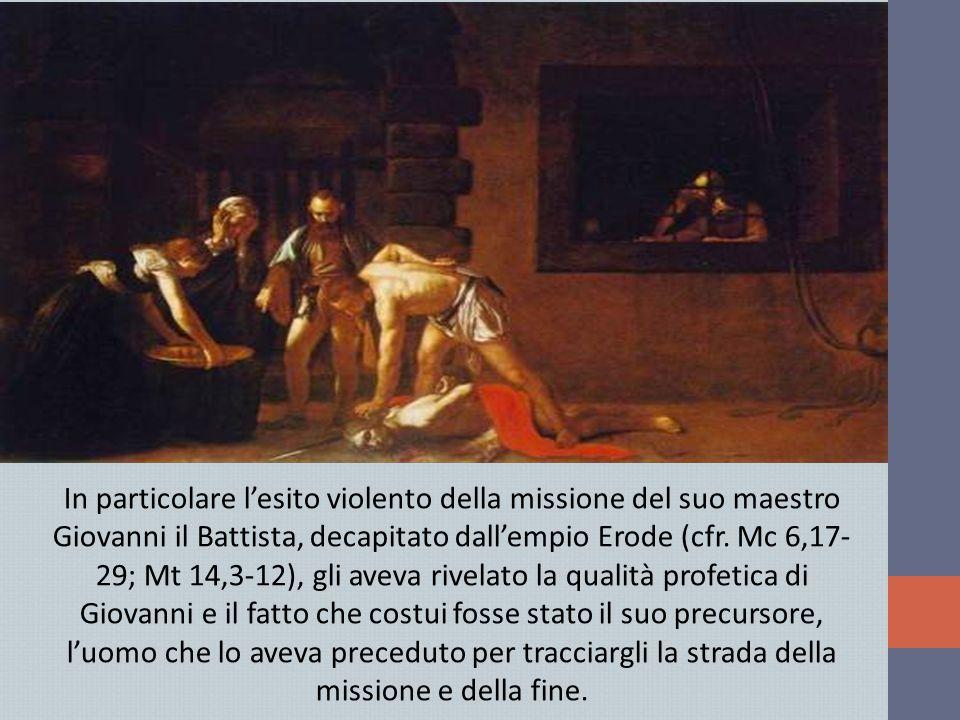 In particolare l'esito violento della missione del suo maestro Giovanni il Battista, decapitato dall'empio Erode (cfr. Mc 6,17- 29; Mt 14,3-12), gli