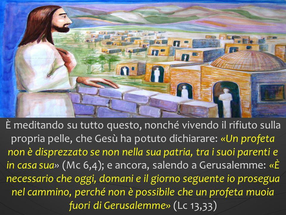 È meditando su tutto questo, nonché vivendo il rifiuto sulla propria pelle, che Gesù ha potuto dichiarare: «Un profeta non è disprezzato se non nell