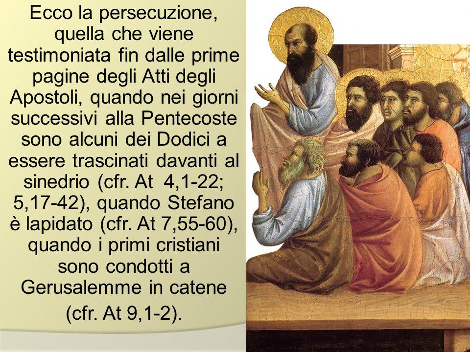 Ecco la persecuzione, quella che viene testimoniata fin dalle prime pagine degli Atti degli Apostoli, quando nei giorni successivi alla Pentecoste so